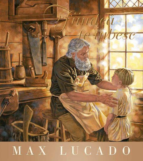 Fiindcă te iubesc, de Max Lucado - Seria Regelui - Editura Scriptum