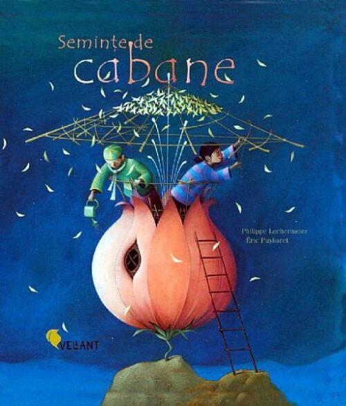 Semințe de Cabane, de Philippe Lechermeier, Éric Puybaret - Editura Vellant