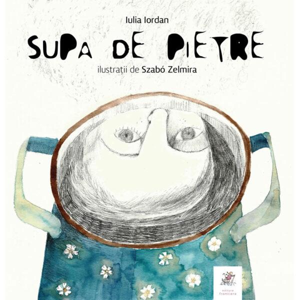 Supa de pietre - Iulia Iordan, Szabo Zelmira | Editura Frontiera